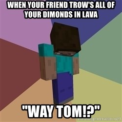 "Depressed Minecraft Guy - when your friend trow's all of your dimonds in lava ""way tom!?"""