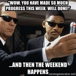 """men in black - """"wow, you have made so much progress this week. well done!"""" ...and then the weekend happens"""