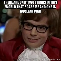 Austin Power - There are only two things in this world that scare me and one is nuclear war