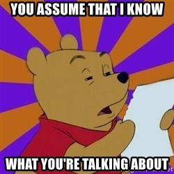 Skeptical Pooh - You assume that I know what you're talking about