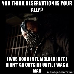 Bane Meme - you think reservation is your ally? i was born in it, molded in it. i didn't go outside until i was a man