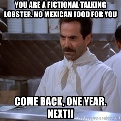 soup nazi - You are a fictional talking lobster. no mexican food for you come back, one year. Next!!