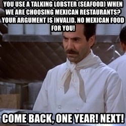 soup nazi - You use a talking lobster (seafood) when we are choosing mexican restaurants? Your argument is invalid. No mexican food for you! Come back, one year! Next!