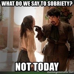 What do we say to the god of death ?  - What do we say to sobriety? NOT Today