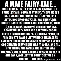 "The Dude - A male fairy tale... Once upon a time, a Prince asked a beautiful Princess""Will you marry me?"". The Princess said NO and the Prince lived happily ever after, rode motorcycles, had skinny, big boobed dancers, hunted and raced cars, went to naked bars, dated women half his age, drank whiskey, beer and Captain Morgan, never heaRD BITCHING, PAID CHILD SUPPORT OR ALIMONY, ATE TWAT, SLEPT WITH CHEERLEADERS, AND KEPT HIS HOUSE, GUNS AND MONEY AND NEVER GOT CHEATED ON WHILE HE WAS AT WORK, AND ALL HIS FRIENDS AND FAMILY THOUGHT HE WAS FUCKING COOL AS HELL AND HAD TONS OF MONEY IN THE BANK, AND LEFT THE TOILET SEAT UP ON PURPOSE....THE END!"