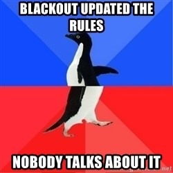 Socially Awkward to Awesome Penguin - Blackout Updated the rules Nobody talks about it