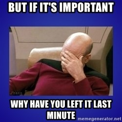 Picard facepalm  - but if it's important why have you left it last minute