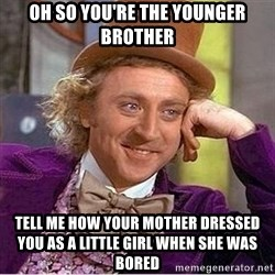Oh so you're - Oh so you're the younger brother tell me how your mother dressed you as a little girl when she was bored