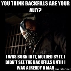Bane Meme - you think backfills are your ally? I was born in it, molded by it. I didn't see the backfills until I was already a man