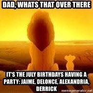The Lion King - Dad, Whats that over there It's the july Birthdays having a party: Jaime, Delonce, alexandria, derrick