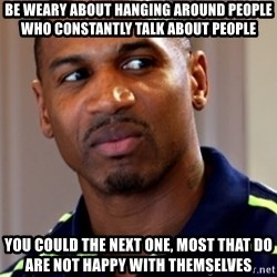 Stevie j - Be weary about hanging around people who constantly talk about people you could the next one, most that do are not happy with themselves