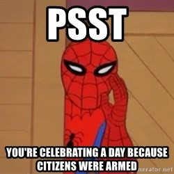 Spidermanwhisper - psst you're celebrating a day because citizens were armed