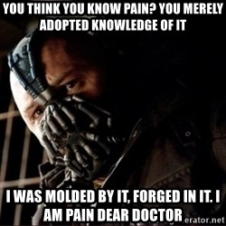 Bane Permission to Die - You think you know pain? You merely adopted knowledge of it I was molded by it, forged in it. I am pain dear Doctor