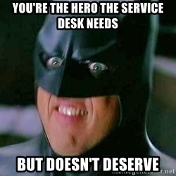 Goddamn Batman - you're the hero the service desk needs but doesn't deserve