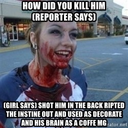 Scary Nympho - how did you kill him (reporter says) (girl says) shot him in the back ripted the instine out and used as decorate and his brain as a coffe mg