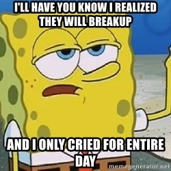 Only Cried for 20 minutes Spongebob - I'll have you know I realized they will breakup And I only cried for entire day