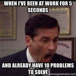michael scott yelling NO - When I've been at work for 5 seconds And already have 10 problems to solve