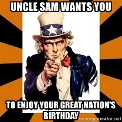 Uncle sam wants you! - UNCLE SAM WANTS YOU TO ENJOY YOUR GREAT NATION'S BIRTHDAY