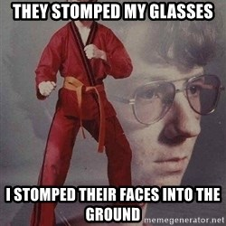 Karate Kyle - they stomped my glasses I stomped their faces into the ground