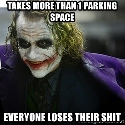 joker - takes more than 1 parking space everyone loses their shit