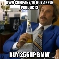 That escalated quickly-Ron Burgundy - Own company to buy Apple products Buy 255HP BMW
