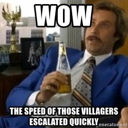 That escalated quickly-Ron Burgundy - wow the speed of those villagers ESCALATED quickly