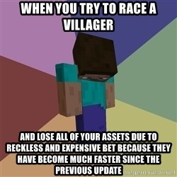 Depressed Minecraft Guy - when you try to race a villager and lose all of your assets due to reckless and expensive bet because they have become much faster since the previous update