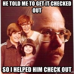 Family Man - he told me to get it checked out so i helped him check out