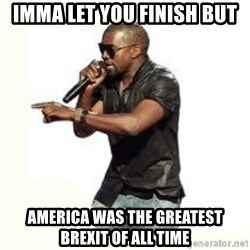Imma Let you finish kanye west - IMMA let you finish but America was the greatest brexit of all time