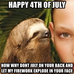 The Rape Sloth - Happy 4th of july Now why dont JULY on your back and let my firework explode in your face