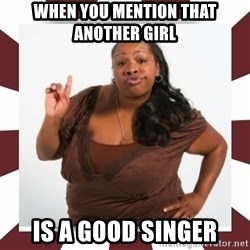 Sassy Black Woman - when you mention that another girl is a good singer
