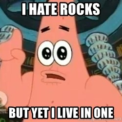 Patrick Says - I HATE ROCKS BUT YET I LIVE IN ONE