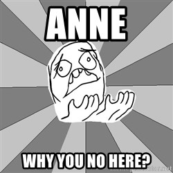 Whyyy??? - Anne Why You no Here?