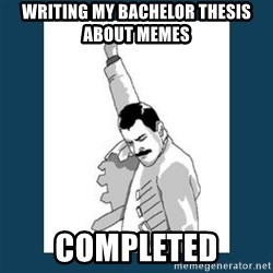 Freddy Mercury - writing my bachelor thesis about memes Completed