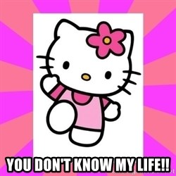 Hello Kitty -  YOU DOn'T KnOW My lIfE!!