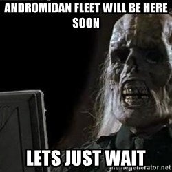 OP will surely deliver skeleton - andromidan fleet will be here soon lets just wait