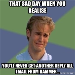 Sad Face Guy - That sad day when you realise you'll never get another reply all email from hammer...