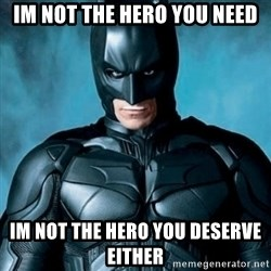 Blatantly Obvious Batman - Im not the hero you need IM NOT THE HERO YOU DESERVE EITHER