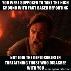 """Obi Wan Kenobi """"You were my brother!"""" - you were supposed to take the high ground with fact based reporting NOT JOIN THE DEPLORABLEs IN THREATenING THOSE WHO DISAGREE with you"""
