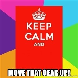 Keep calm and -  move that gear up!