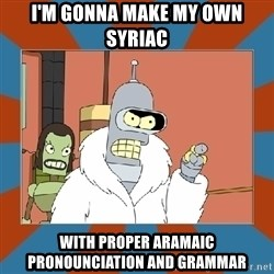 Blackjack and hookers bender - I'm gonna make my own syriac With proper ARAmaic pronounciation and grammar