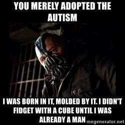 Bane Meme - you merely adopted the autism I WAS BORN IN IT, MOLDED BY IT. I DIDN'T FIDGET WITH A CUBE UNTIL I WAS ALREADY A MAN