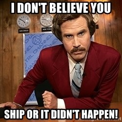 Ron Burgundy - I DON'T BELIEVE YOU SHIP OR IT DIDN'T HAPPEN!