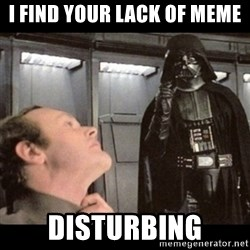 I find your lack of faith disturbing - I find your lack of meme disturbing