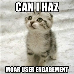 Can haz cat - Can I haz Moar User Engagement