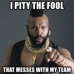 Mr T Fool - I PITY THE FOOL THAT MESSES WITH MY TEAM