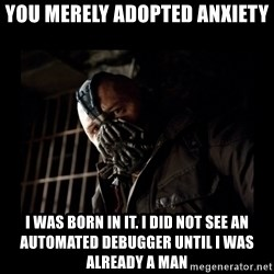 Bane Meme - you merely adopted anxiety i was born in it. i did not see an automated debugger until i was already a man