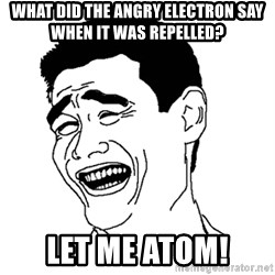 Asian Troll Face - what did the angry electron say when it was repelled? let me atom!