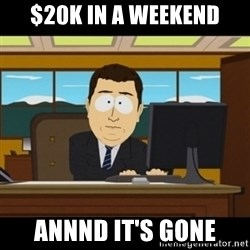 and they're gone - $20K IN A WEEKEND ANNND IT'S GONE