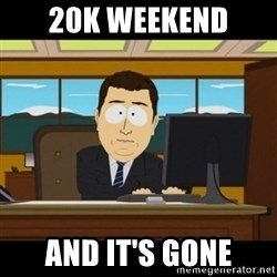 and they're gone - 20k weekend And it's gone